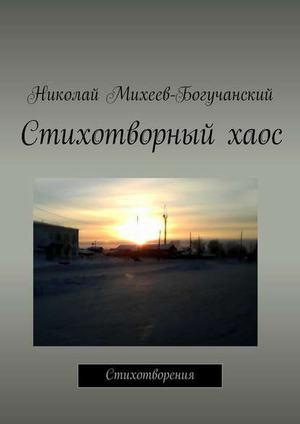 МИХЕЕВ-БОГУЧАНСКИЙ Н. Стихотворный хаос. Стихотворения