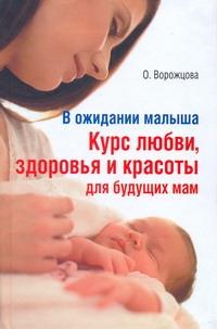 ВОРОЖЦОВА О. В ожидании малыша. Курс любви, здоровья и красоты для будущих мам