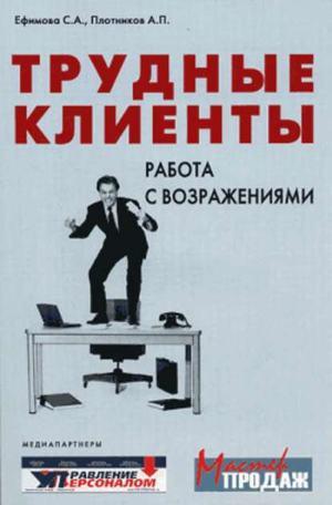 ЕФИМОВА С., ПЛОТНИКОВ А. Трудные клиенты – работа с возражениями