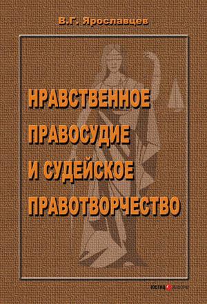 ЯРОСЛАВЦЕВ В. Нравственное правосудие и судейское правотворчество