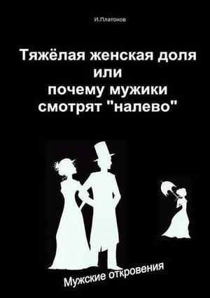 Платонов И. Тяжелая женская доля, или Почему мужики смотрят «налево»