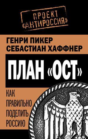 ПИКЕР Г., ХАФФНЕР С. План «Ост». Как правильно поделить Россию