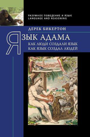 БИКЕРТОН Д. Язык Адама. Как люди создали язык, как язык создал людей