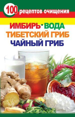 ЯНИС В. 100 рецептов очищения. Имбирь, вода, тибетский гриб, чайный гриб