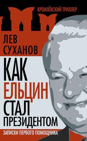 СУХАНОВ Л. Как Ельцин стал президентом. Записки первого помощника