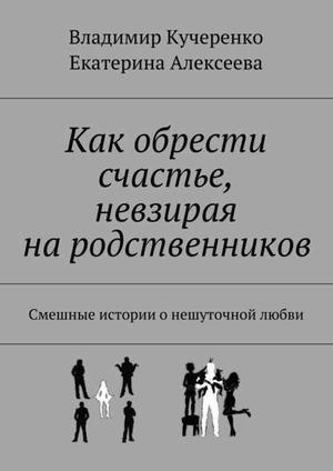 АЛЕКСЕЕВА Е., Кучеренко В. Как обрести счастье, невзирая на родственников