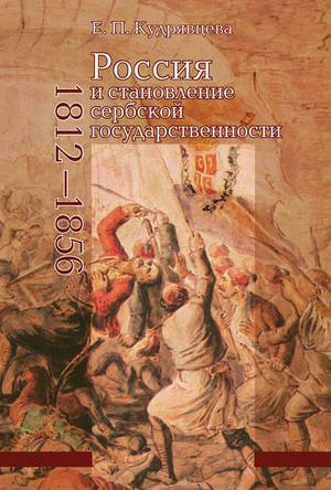 КУДРЯВЦЕВА Е. Россия и становление сербской государственности. 1812–1856