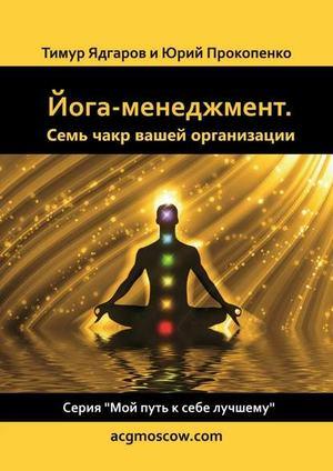 ПРОКОПЕНКО Ю., ЯДГАРОВ Т. Йога-менеджмент. Семь чакр вашей организации