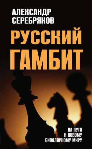 СЕРЕБРЯКОВ А. Русский гамбит. На пути к новому биполярному миру