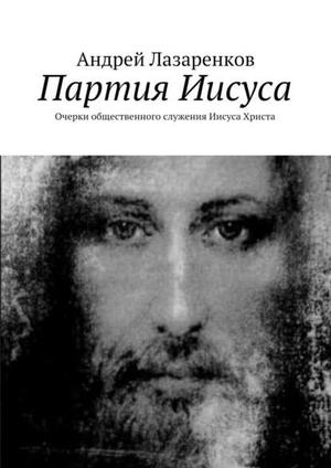 ЛАЗАРЕНКОВ А. Партия Иисуса. Очерки общественного служения Иисуса Христа