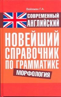 ВЕЙХМАН Г. Современный английский. Новейший справочник по грамматике. Морфология