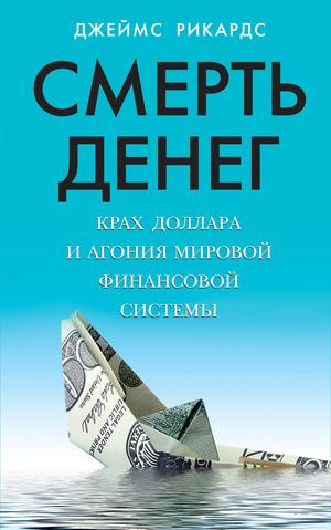 РИКАРДС Д. Смерть денег. Крах доллара и агония мировой финансовой системы