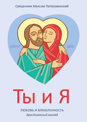 ПЕРВОЗВАНСКИЙ П. Ты и я. Любовь и влюбленность. Христианский взгляд