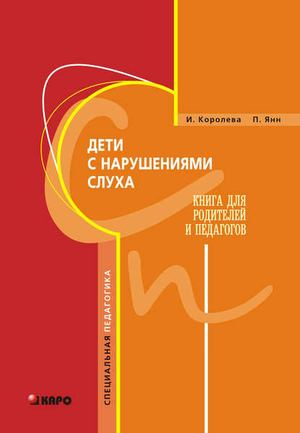 КОРОЛЕВА И., ЯНН П. Дети с нарушениями слуха. Книга для родителей и педагогов