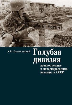 ЕЛПАТЬЕВСКИЙ А. Голубая Дивизия, военнопленные и интернированные испанцы в СССР