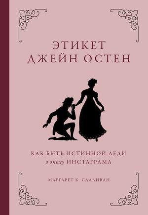 САЛЛИВАН М. Этикет Джейн Остен. Как быть истинной леди в эпоху инстаграма