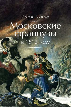 АСКИНОФ С. Московские французы в 1812 году. От московского пожара до Березины