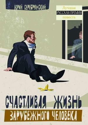 СЕРЕБРЯНСКИЙ Ю. Счастливая жизнь зарубежного человека. Повести ирассказы
