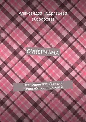 КУДРЯВЦЕВА (КОРОБОВА) А. Супермама. Нескучное пособие для начинающих родителей
