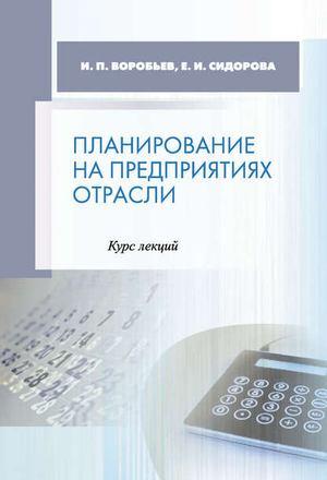 ВОРОБЬЕВ И., Сидорова Е. Планирование на предприятиях отрасли. Курс лекций