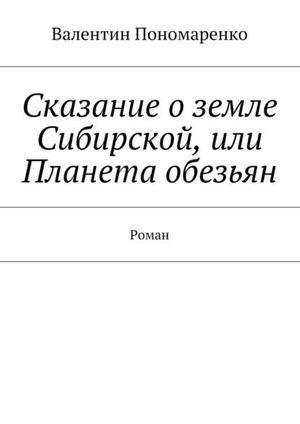 ПОНОМАРЕНКО В. Сказание оземле Сибирской, или Планета обезьян. Роман