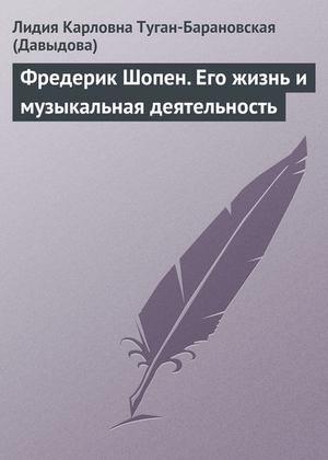 ТУГАН-БАРАНОВСКАЯ Л. Фредерик Шопен. Его жизнь и музыкальная деятельность