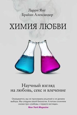 АЛЕКСАНДЕР Б., ЯНГ Л. Химия любви. Научный взгляд на любовь, секс и влечение