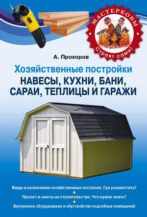 ПРОХОРОВ А. Хозяйственные постройки. Навесы, кухни, бани, сараи, теплицы и гаражи