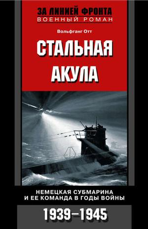 ОТТ В. Стальная акула. Немецкая субмарина и ее команда в годы войны. 1939-1945
