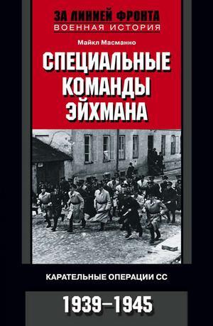 МАСМАННО М. Специальные команды Эйхмана. Карательные операции СС. 1939-1945