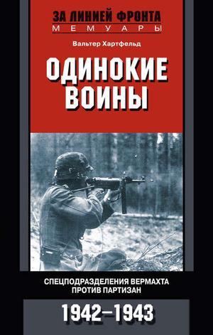 ХАРТФЕЛЬД В. Одинокие воины. Спецподразделения вермахта против партизан. 1942 – 1943