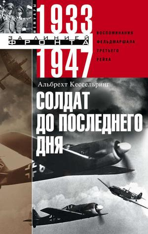 КЕССЕЛЬРИНГ А. Солдат до последнего дня. Воспоминания фельдмаршала Третьего рейха. 1933-1947