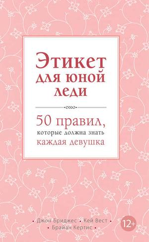 БРИДЖЕС Д., ВЕСТ К., КЕРТИС Б. Этикет для юной леди. 50 правил, которые должна знать каждая девушка