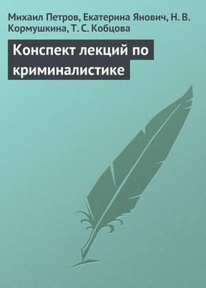 КОБЦОВА Т., КОРМУШКИНА Н., ПЕТРОВ М., Янович Е. Конспект лекций по криминалистике