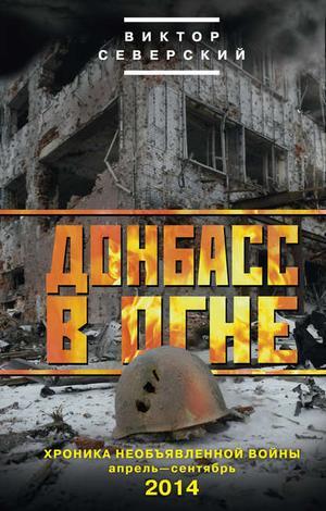 СЕВЕРСКИЙ В. Донбасс в огне. Хроника необъявленной войны. Апрель – сентябрь 2014