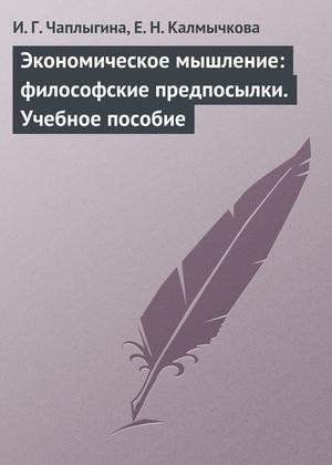 КАЛМЫЧКОВА Е., ЧАПЛЫГИНА И. Экономическое мышление: философские предпосылки. Учебное пособие