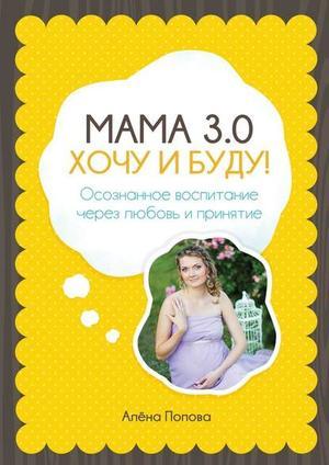 ПОПОВА А. Мама 3.0: хочу и буду! Осознанное воспитание через любовь и принятие