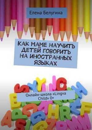 БЕЛУГИНА Е. Как маме научить детей говорить наиностранных языках. Онлайн-школа «Lingva Child» 0+