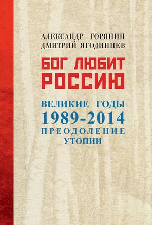 Горянин А., ЯГОДИНЦЕВ Д. Бог любит Россию. Великие годы 1989–2014. Преодоление утопии