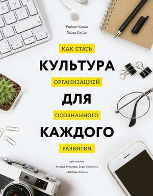 КИГАН Р., ЛЕЙХИ Л. Культура для каждого. Как стать организацией осознанного развития