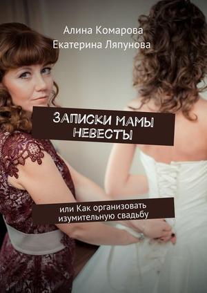 КОМАРОВА А., ЛЯПУНОВА Е. Записки мамы невесты. или Как организовать изумительную свадьбу