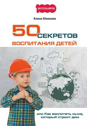 ЮЖАКОВА Е. 50 секретов воспитания детей, или Как воспитать сына, который строит дом