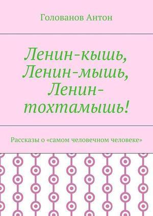 АНТОН Г. Ленин-кышь, Ленин-мышь, Ленин-тохтамышь! Рассказы о«самом человечном человеке»