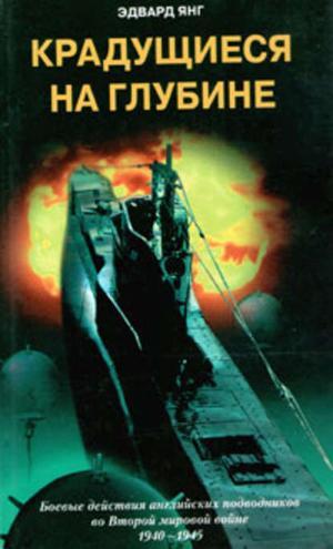 ЯНГ Э. Крадущиеся на глубине. Боевые действия английских подводников во Второй мировой войне. 1940–1945 гг.