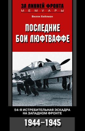 ХЕЙЛМАН В. Последние бои люфтваффе. 54-я истребительная эскадра на Западном фронте. 1944-1945