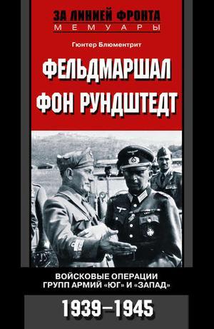 БЛЮМЕНТРИТ Г. Фельдмаршал фон Рундштедт. Войсковые операции групп армий «Юг» и «Запад». 1939-1945