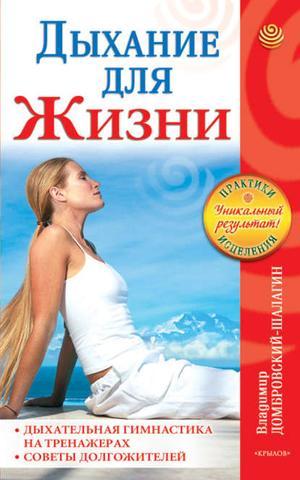 ДОМБРОВСКИЙ-ШАЛАГИН В. Дыхание для жизни. Дыхательная гимнастика на тренажерах. Советы долгожителей