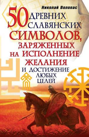 ВОЛОПАС Н. 50 древних славянских символов, заряженных на исполнение желания и достижение любых целей