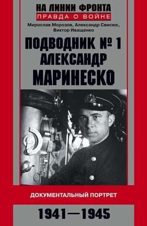 ИВАЩЕНКО В., МОРОЗОВ М., СВИСЮК А. Подводник №1 Александр Маринеско. Документальный портрет. 1941–1945