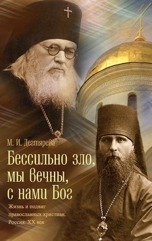 ДЕГТЯРЕВА М. Бессильно зло, мы вечны, с нами Бог. Жизнь и подвиг православных христиан. Россия. XX век